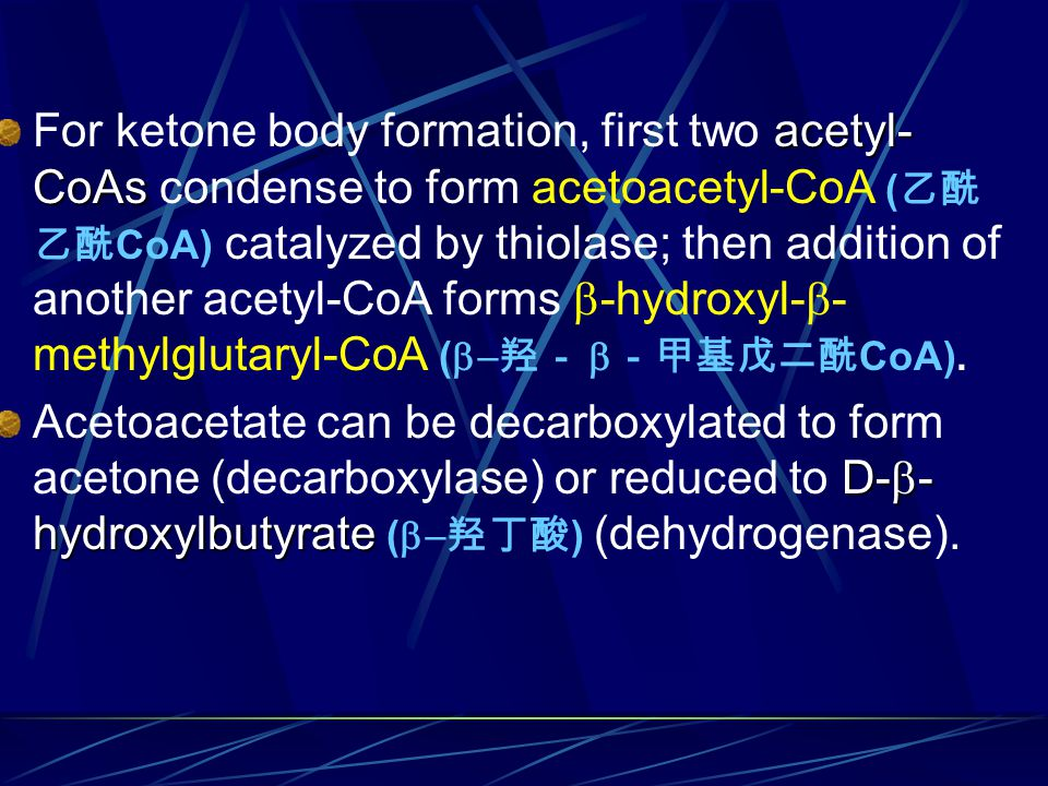 For ketone body formation, first two acetyl-CoAs condense to form acetoacetyl-CoA (乙酰乙酰CoA) catalyzed by thiolase; then addition of another acetyl-CoA forms b-hydroxyl-b-methylglutaryl-CoA (b-羟- b-甲基戊二酰CoA).