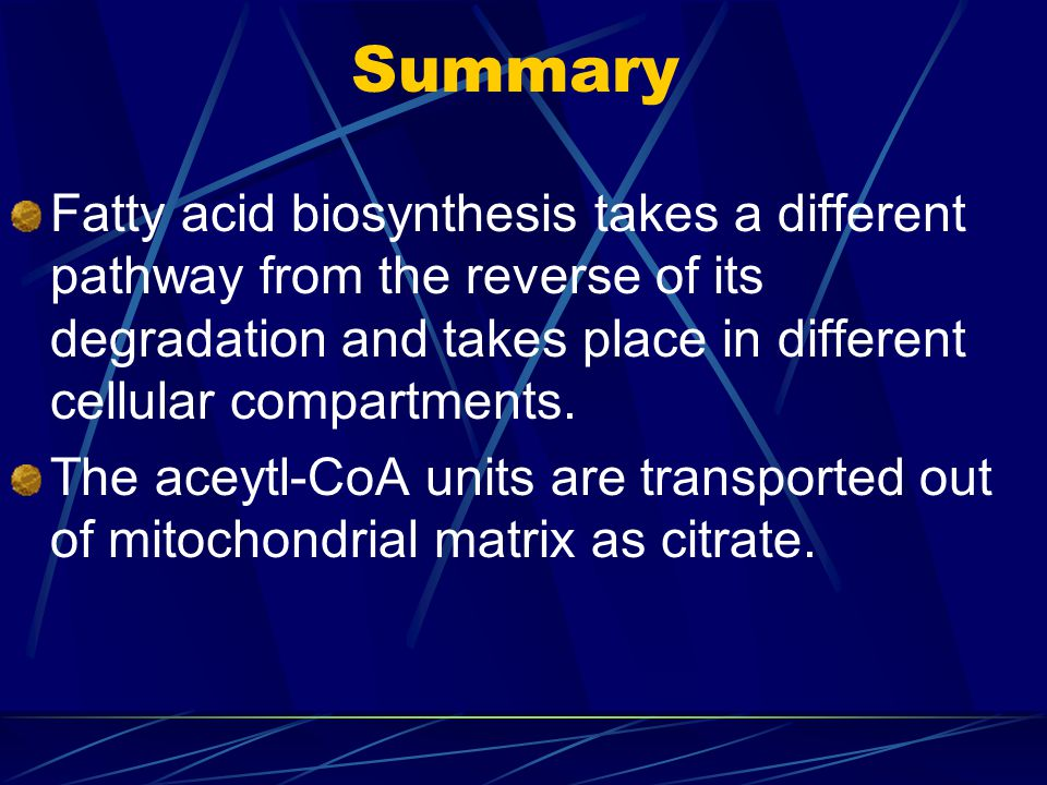 Summary Fatty acid biosynthesis takes a different pathway from the reverse of its degradation and takes place in different cellular compartments.