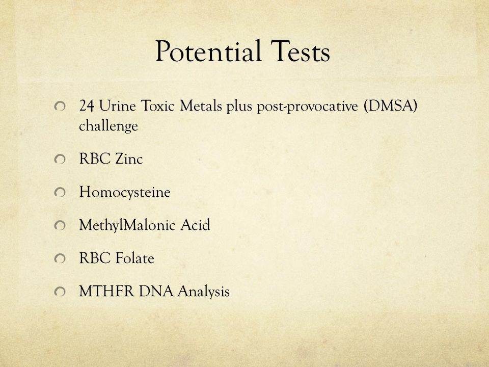 Potential Tests 24 Urine Toxic Metals plus post-provocative (DMSA) challenge. RBC Zinc. Homocysteine.
