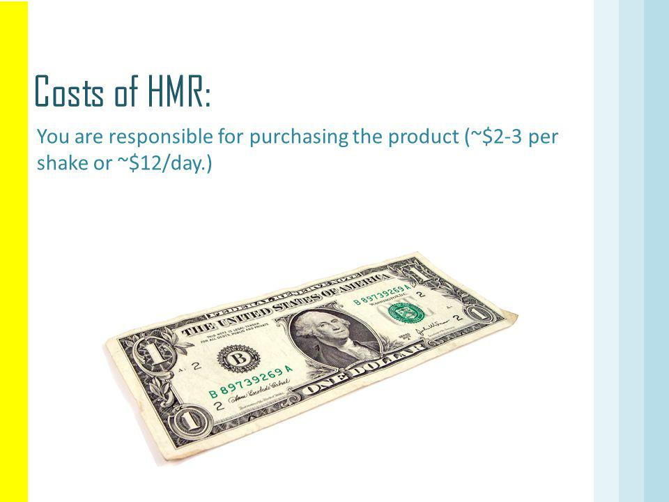 Costs of HMR: You are responsible for purchasing the product (~$2-3 per shake or ~$12/day.)