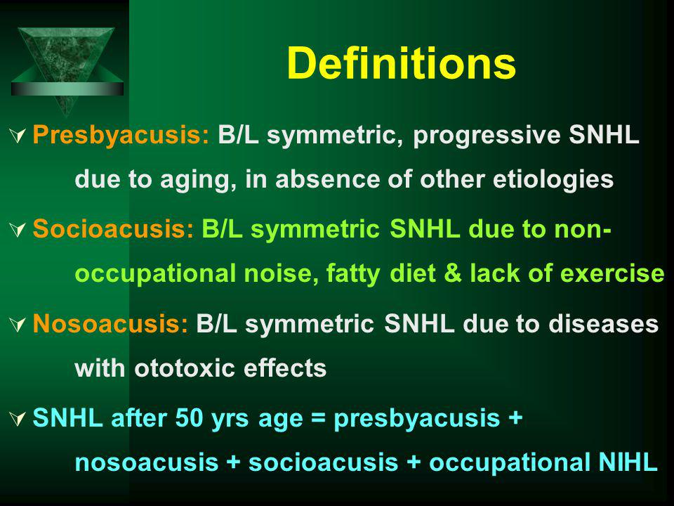 Definitions Presbyacusis: B/L symmetric, progressive SNHL due to aging, in absence of other etiologies.