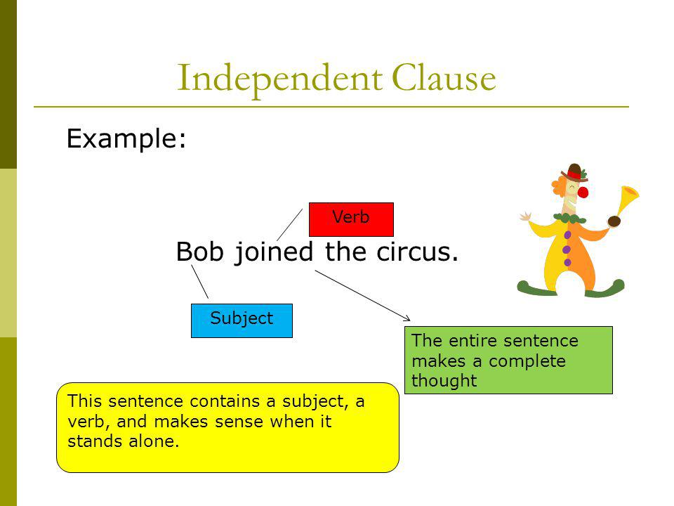 Independent Clause Example: Bob joined the circus. Verb Subject