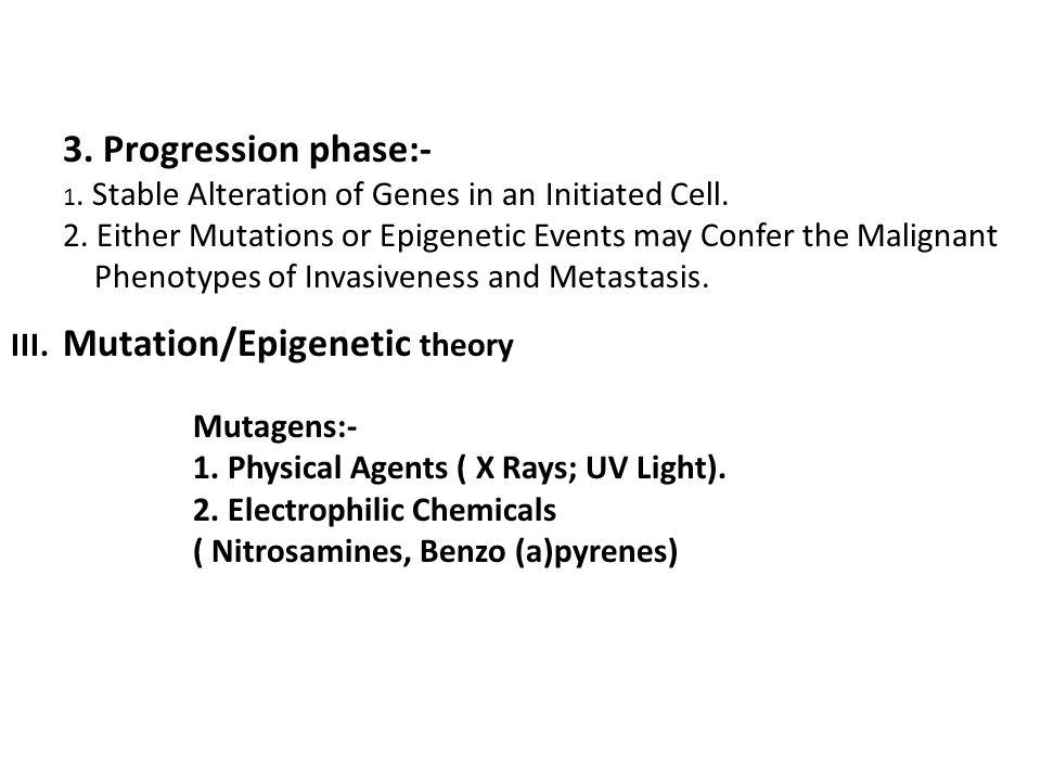 3. Progression phase:- 1. Stable Alteration of Genes in an Initiated Cell. 2. Either Mutations or Epigenetic Events may Confer the Malignant.