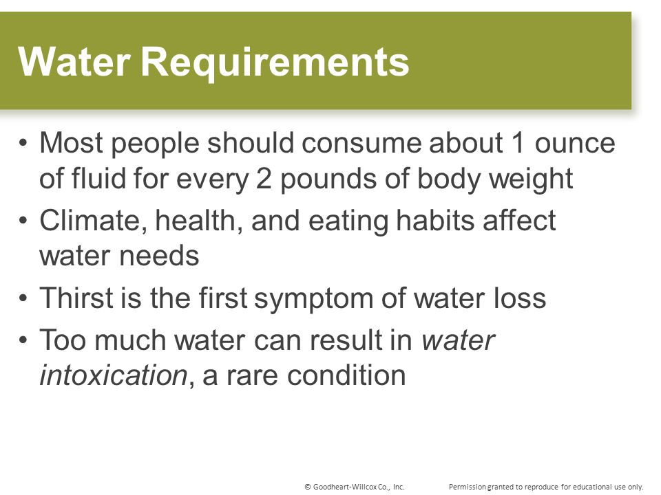 Water Requirements Most people should consume about 1 ounce of fluid for every 2 pounds of body weight.
