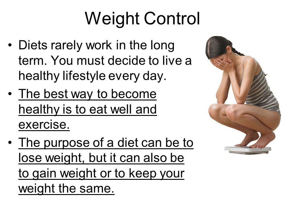 Weight Control Diets rarely work in the long term. You must decide to live a healthy lifestyle every day.