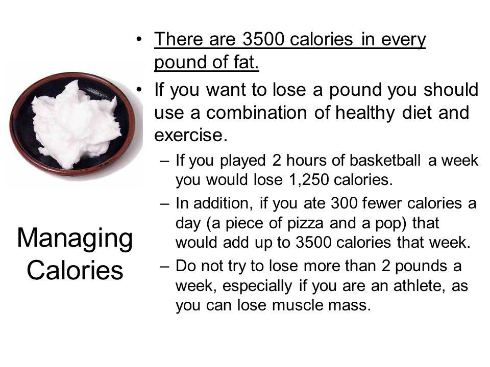 Managing Calories There are 3500 calories in every pound of fat.