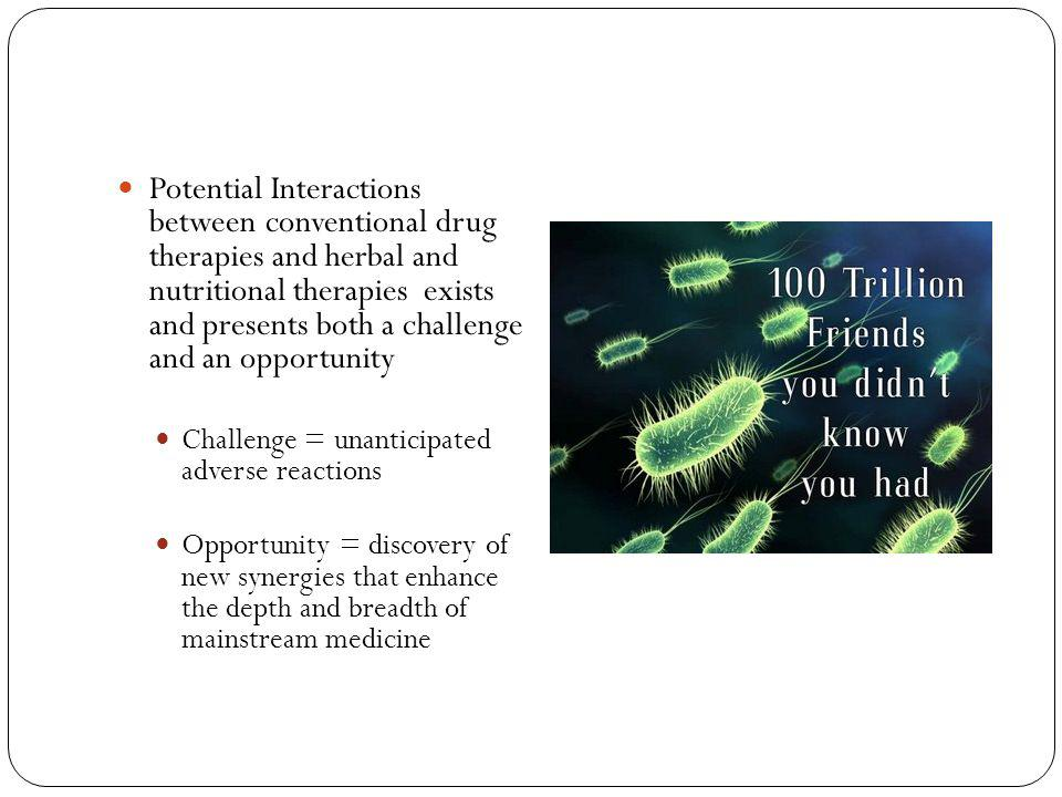 Potential Interactions between conventional drug therapies and herbal and nutritional therapies exists and presents both a challenge and an opportunity