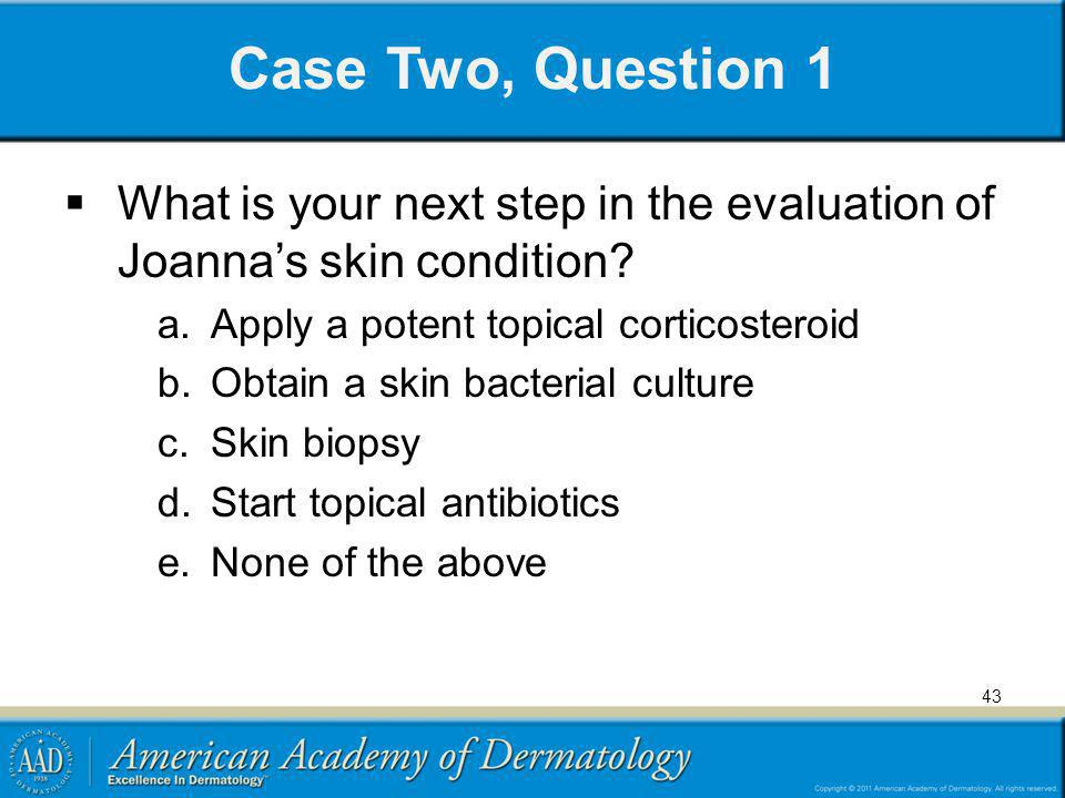 Case Two, Question 1 What is your next step in the evaluation of Joanna's skin condition Apply a potent topical corticosteroid.