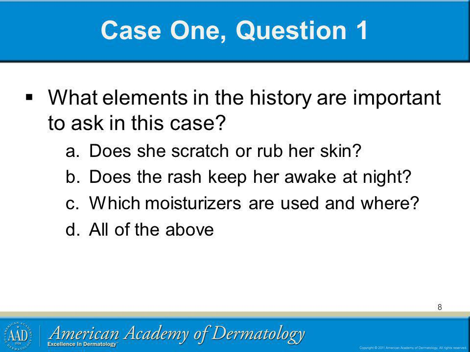 Case One, Question 1 What elements in the history are important to ask in this case Does she scratch or rub her skin