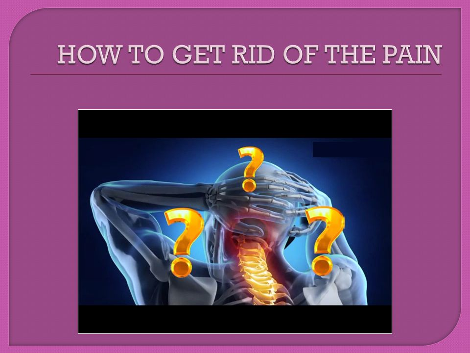 HOW TO GET RID OF THE PAIN