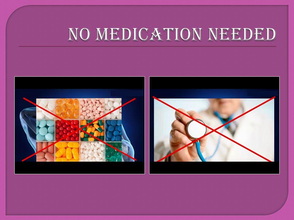 NO MEDICATION NEEDED