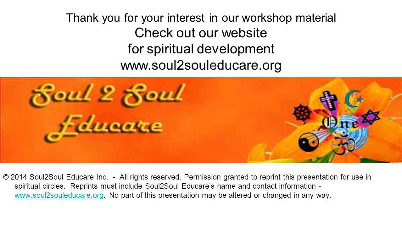 Thank you for your interest in our workshop material Check out our website for spiritual development www.soul2souleducare.org
