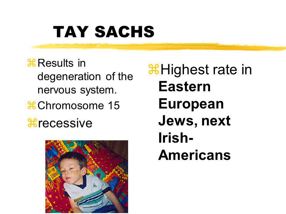 TAY SACHS Highest rate in Eastern European Jews, next Irish-Americans