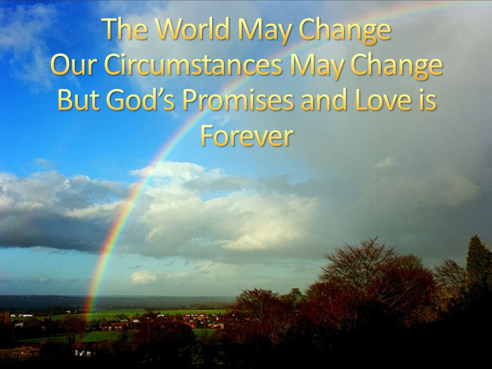 The World May Change Our Circumstances May Change But God's Promises and Love is Forever