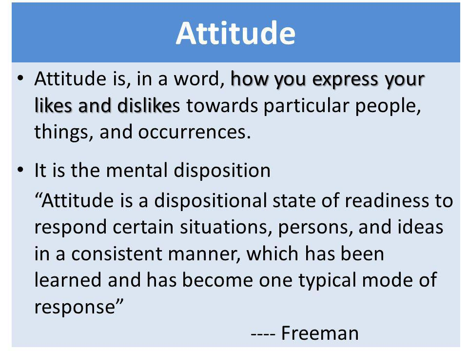 Attitude Attitude is, in a word, how you express your likes and dislikes towards particular people, things, and occurrences.