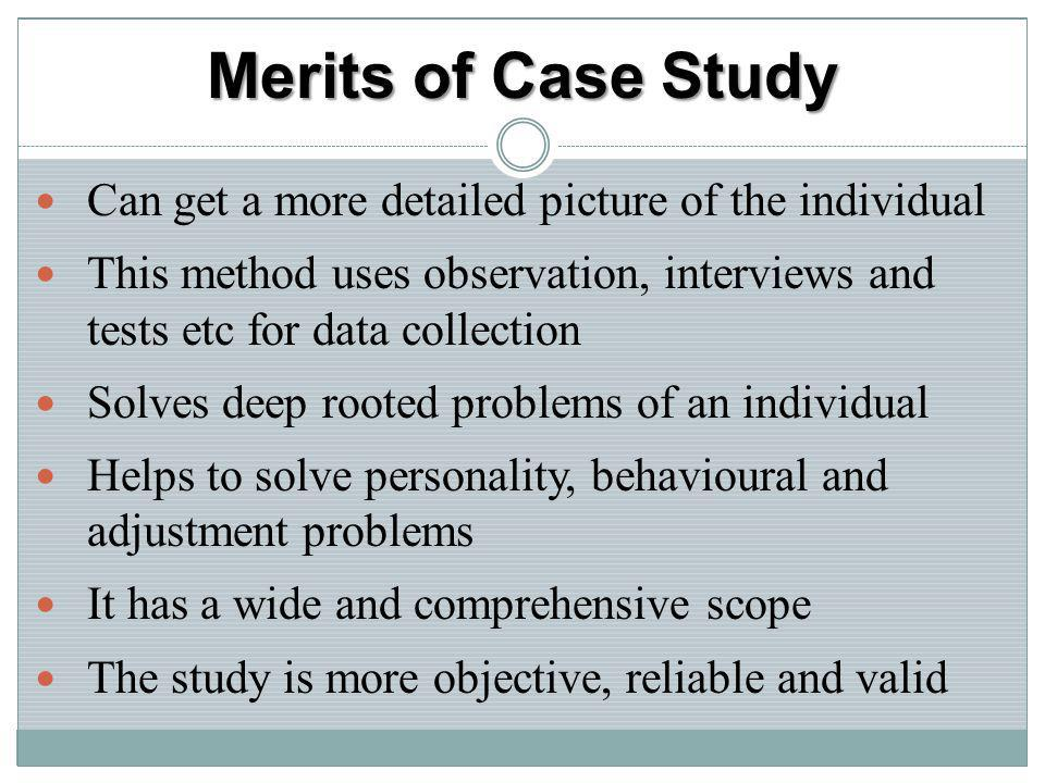 Merits of Case Study Can get a more detailed picture of the individual