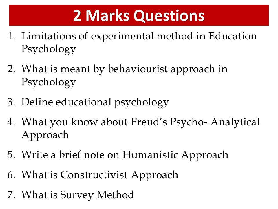 2 Marks Questions Limitations of experimental method in Education Psychology. What is meant by behaviourist approach in Psychology.