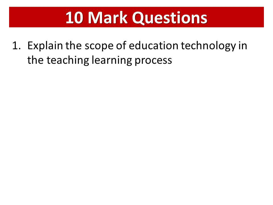 10 Mark Questions Explain the scope of education technology in the teaching learning process
