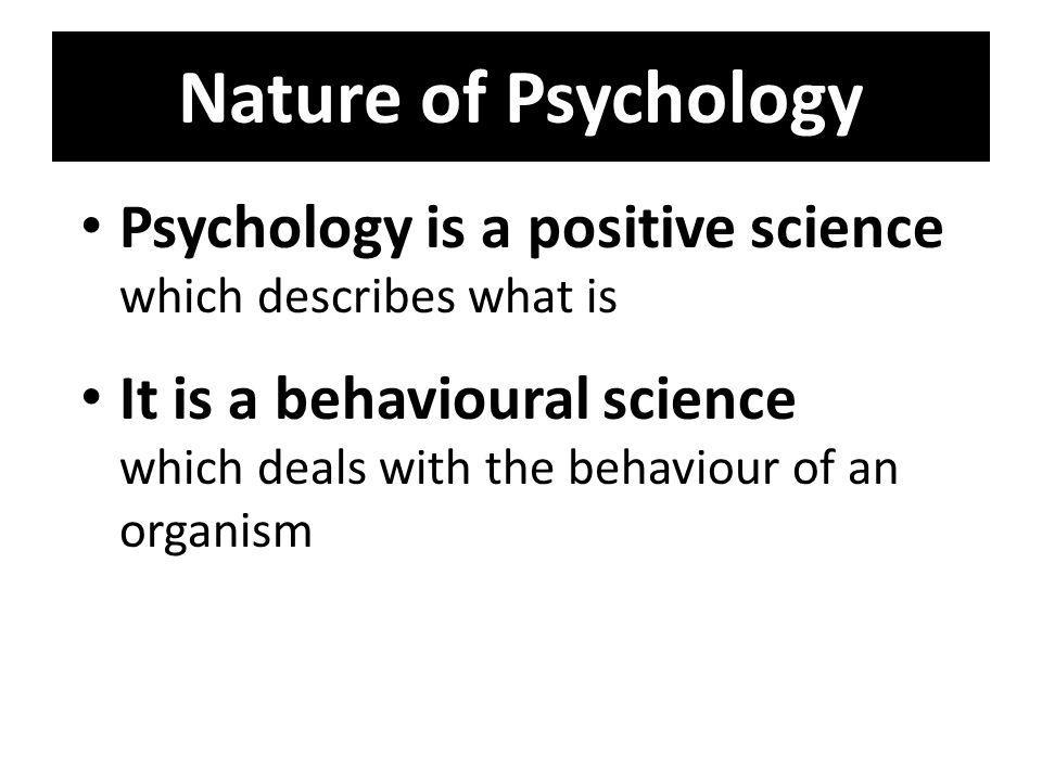 Nature of Psychology Psychology is a positive science which describes what is.