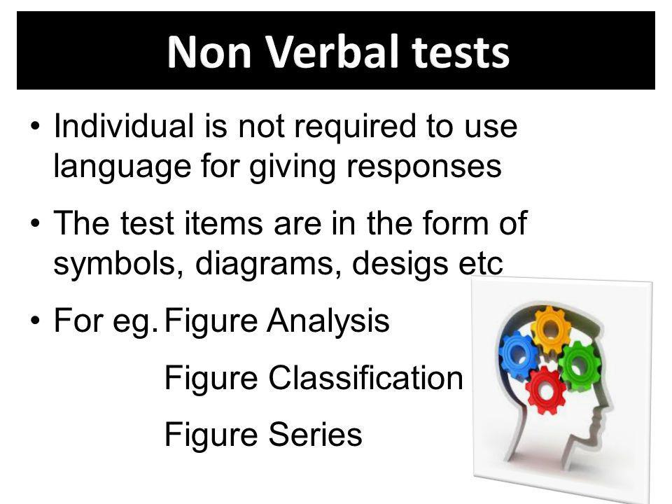 Non Verbal tests Individual is not required to use language for giving responses.