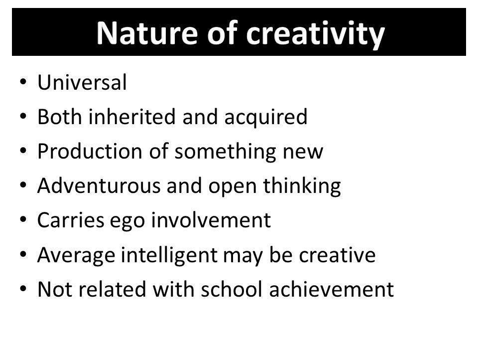 Nature of creativity Universal Both inherited and acquired