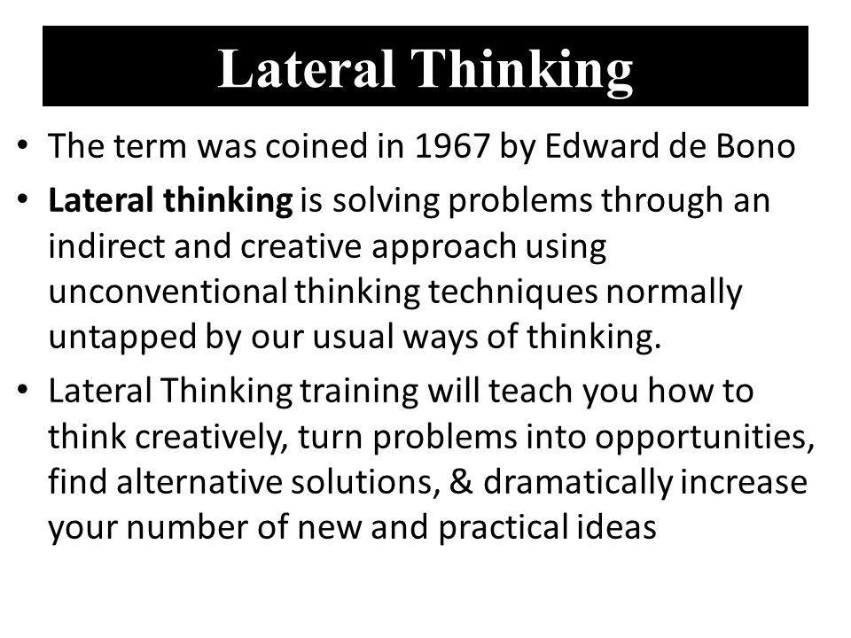 Lateral Thinking The term was coined in 1967 by Edward de Bono