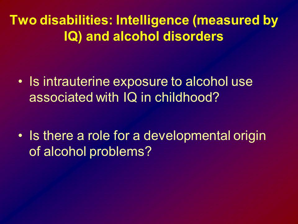 Two disabilities: Intelligence (measured by IQ) and alcohol disorders