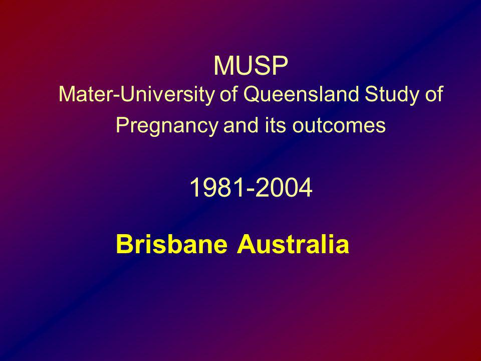 MUSP Mater-University of Queensland Study of Pregnancy and its outcomes 1981-2004