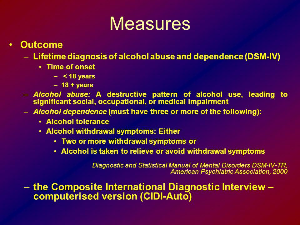 Measures Outcome. Lifetime diagnosis of alcohol abuse and dependence (DSM-IV) Time of onset. < 18 years.