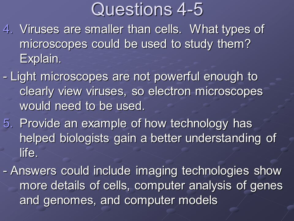 Questions 4-5 Viruses are smaller than cells. What types of microscopes could be used to study them Explain.