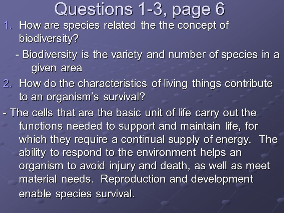 Questions 1-3, page 6 How are species related the the concept of biodiversity - Biodiversity is the variety and number of species in a given area.