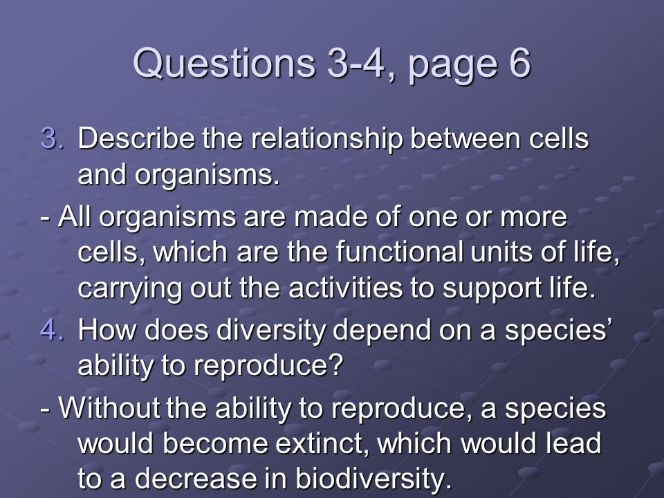 Questions 3-4, page 6 Describe the relationship between cells and organisms.