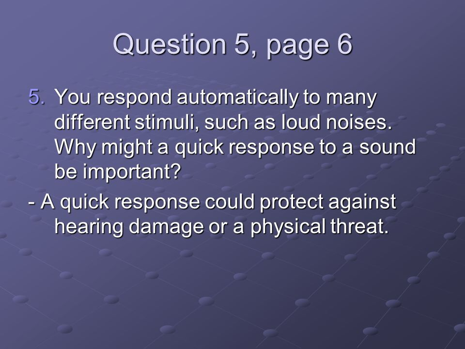 Question 5, page 6 You respond automatically to many different stimuli, such as loud noises. Why might a quick response to a sound be important