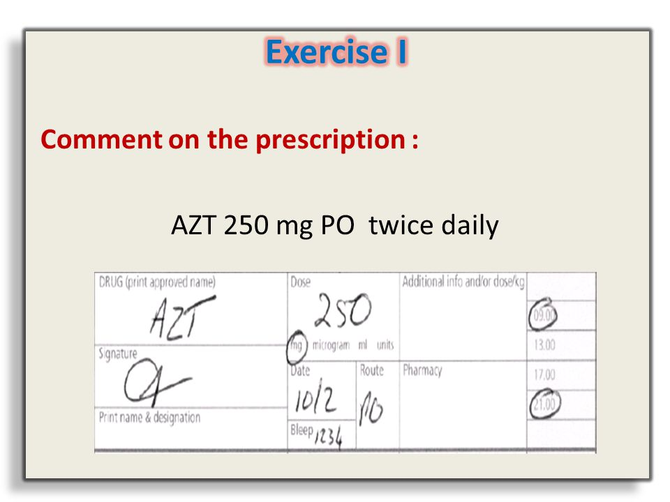 Exercise I Comment on the prescription : AZT 250 mg PO twice daily