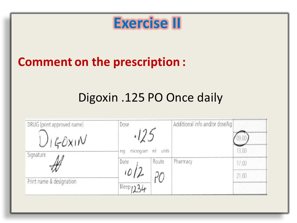 Exercise II Comment on the prescription : Digoxin .125 PO Once daily