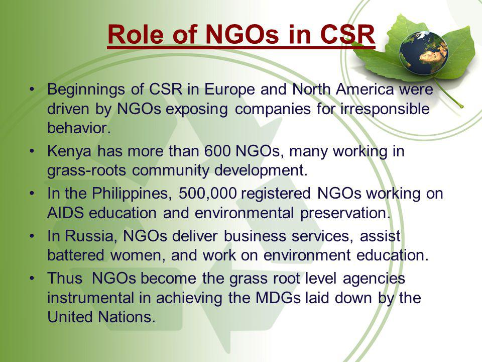 Role of NGOs in CSR Beginnings of CSR in Europe and North America were driven by NGOs exposing companies for irresponsible behavior.