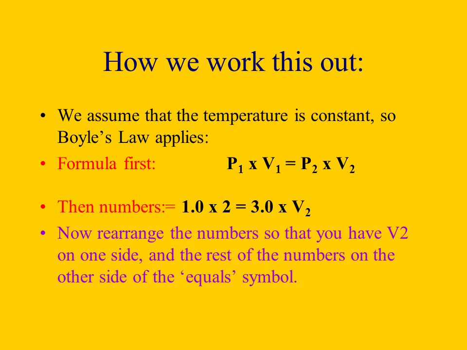 How we work this out: We assume that the temperature is constant, so Boyle's Law applies: Formula first: P1 x V1 = P2 x V2.