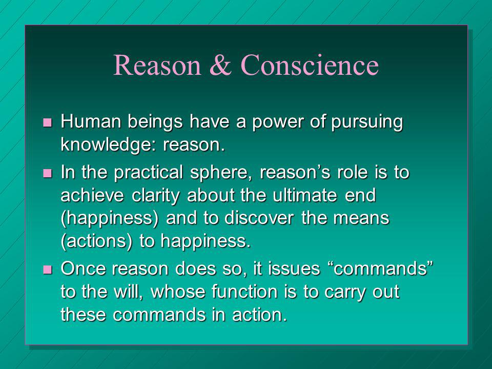 Reason & Conscience Human beings have a power of pursuing knowledge: reason.