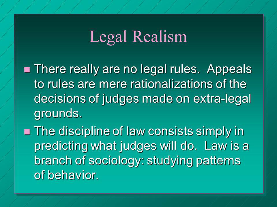 Legal Realism There really are no legal rules. Appeals to rules are mere rationalizations of the decisions of judges made on extra-legal grounds.