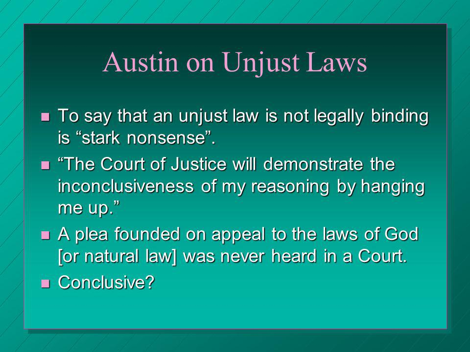 Austin on Unjust Laws To say that an unjust law is not legally binding is stark nonsense .