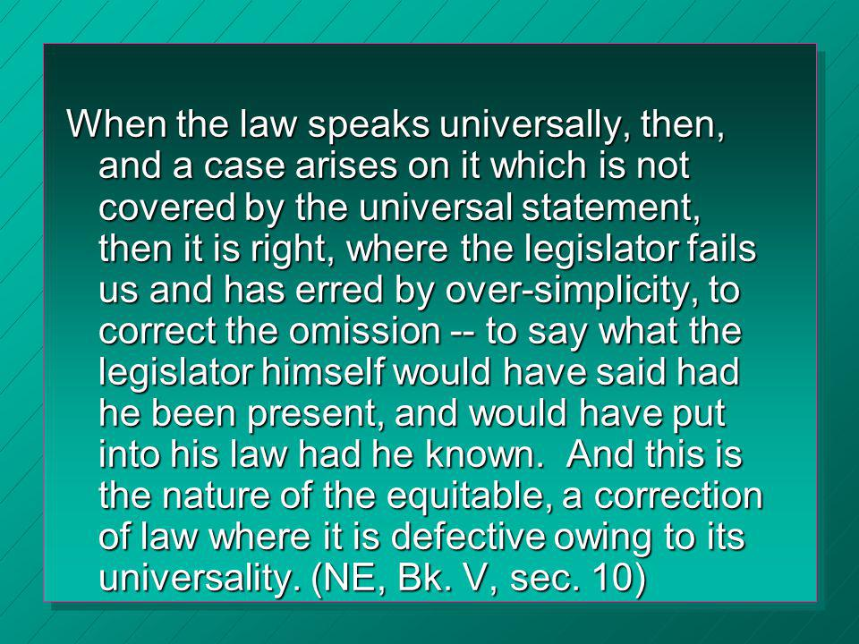 When the law speaks universally, then, and a case arises on it which is not covered by the universal statement, then it is right, where the legislator fails us and has erred by over-simplicity, to correct the omission -- to say what the legislator himself would have said had he been present, and would have put into his law had he known.