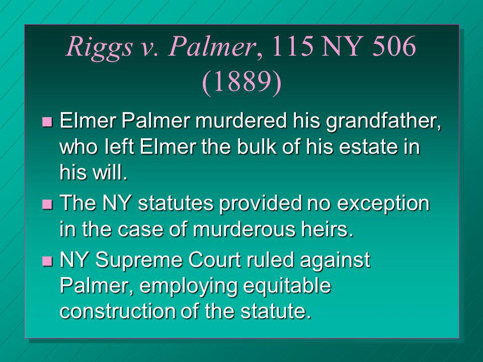 Riggs v. Palmer, 115 NY 506 (1889) Elmer Palmer murdered his grandfather, who left Elmer the bulk of his estate in his will.