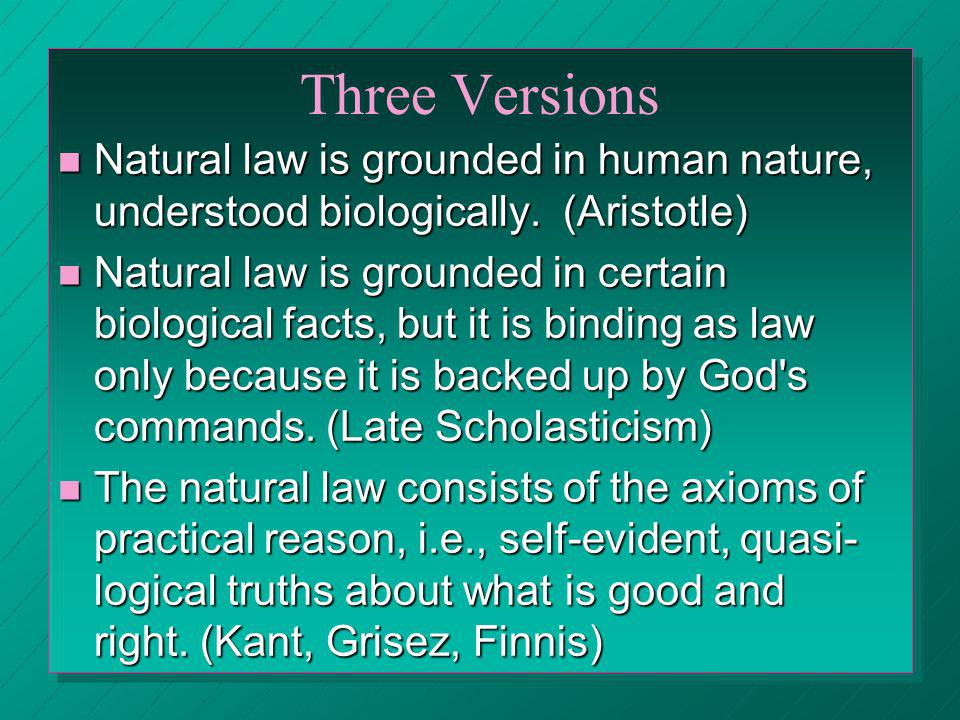 Three Versions Natural law is grounded in human nature, understood biologically. (Aristotle)