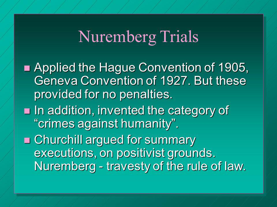 Nuremberg Trials Applied the Hague Convention of 1905, Geneva Convention of 1927. But these provided for no penalties.