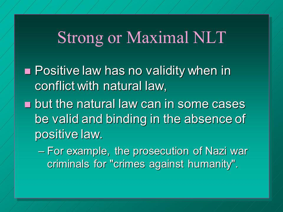 Strong or Maximal NLT Positive law has no validity when in conflict with natural law,