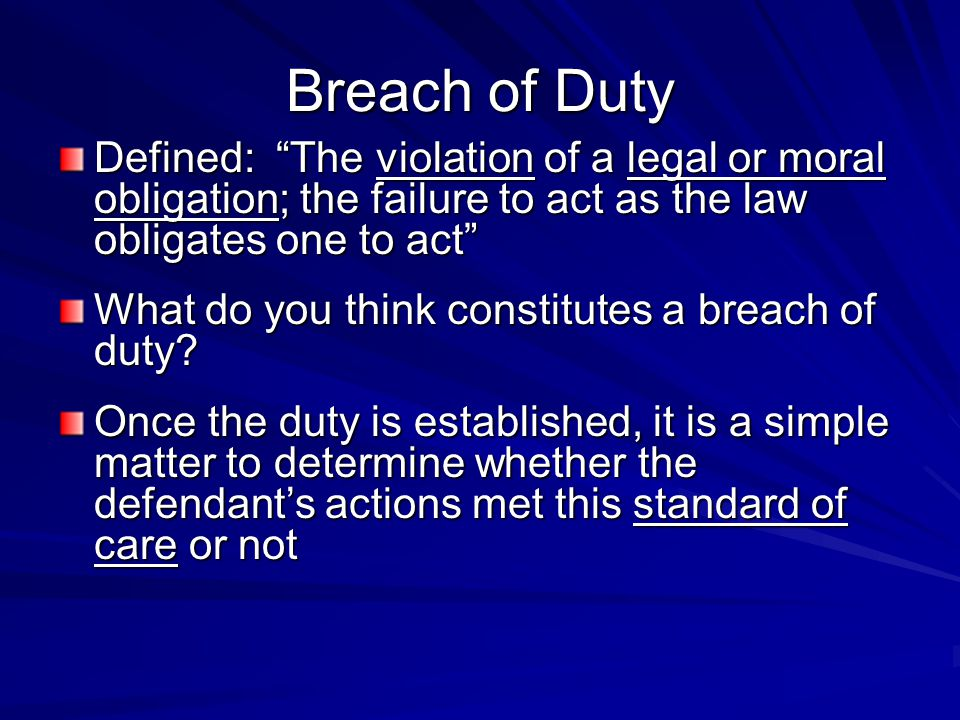 Breach of Duty Defined: The violation of a legal or moral obligation; the failure to act as the law obligates one to act