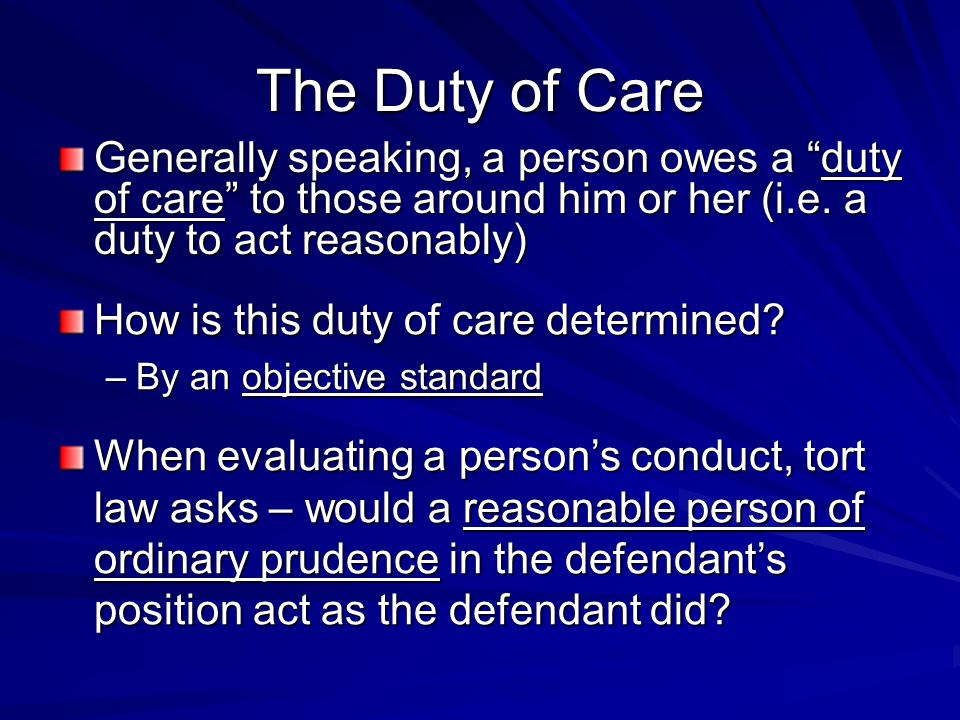 The Duty of Care Generally speaking, a person owes a duty of care to those around him or her (i.e. a duty to act reasonably)