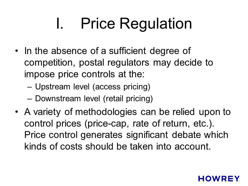 I. Price Regulation In the absence of a sufficient degree of competition, postal regulators may decide to impose price controls at the: