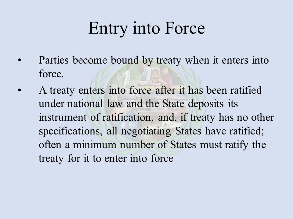 Entry into Force Parties become bound by treaty when it enters into force.