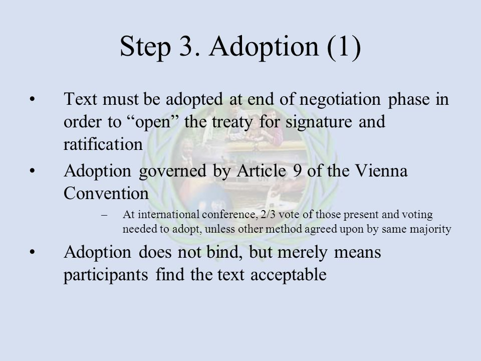 Step 3. Adoption (1) Text must be adopted at end of negotiation phase in order to open the treaty for signature and ratification.